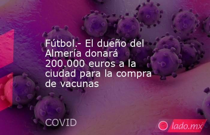 Fútbol.- El dueño del Almería donará 200.000 euros a la ciudad para la compra de vacunas. Noticias en tiempo real