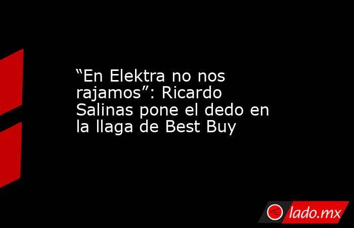 """""""En Elektra no nos rajamos"""": Ricardo Salinas pone el dedo en la llaga de Best Buy. Noticias en tiempo real"""
