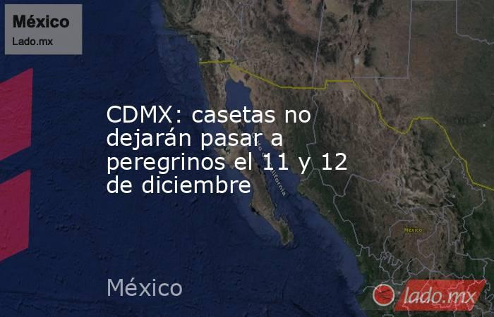 CDMX: casetas no dejarán pasar a peregrinos el 11 y 12 de diciembre. Noticias en tiempo real