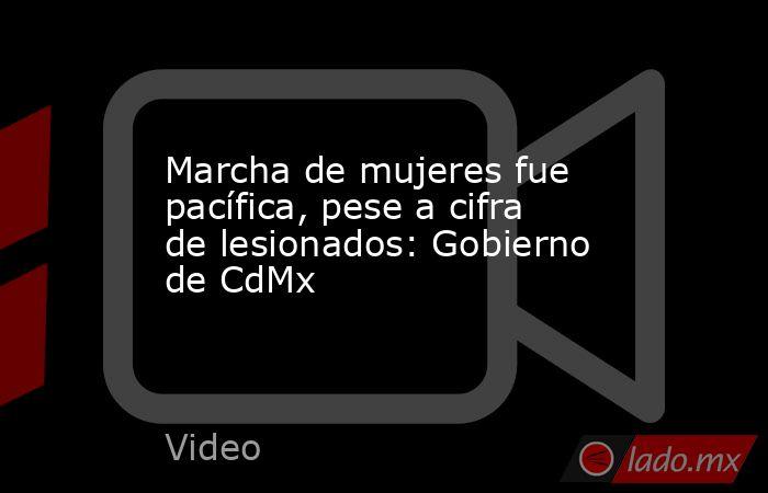 Marcha de mujeres fue pacífica, pese a cifra de lesionados: Gobierno de CdMx. Noticias en tiempo real