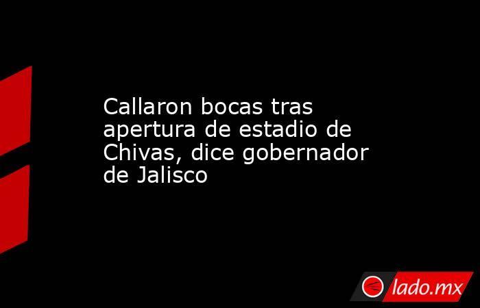 Callaron bocas tras apertura de estadio de Chivas, dice gobernador de Jalisco. Noticias en tiempo real