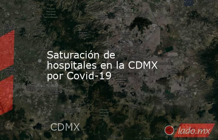 Saturación de hospitales en la CDMX por Covid-19. Noticias en tiempo real