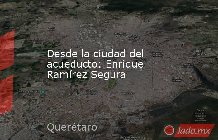 Desde la ciudad del acueducto: Enrique Ramírez Segura. Noticias en tiempo real