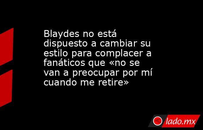 Blaydes no está dispuesto a cambiar su estilo para complacer a fanáticos que «no se van a preocupar por mí cuando me retire». Noticias en tiempo real