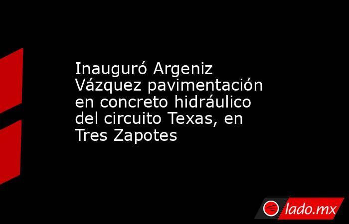 Inauguró Argeniz Vázquez pavimentación en concreto hidráulico del circuito Texas, en Tres Zapotes. Noticias en tiempo real