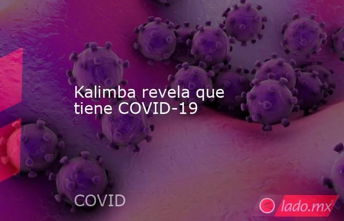 Kalimba revela que tiene COVID-19 . Noticias en tiempo real