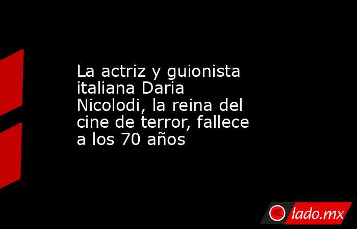 La actriz y guionista italiana Daria Nicolodi, la reina del cine de terror, fallece a los 70 años. Noticias en tiempo real