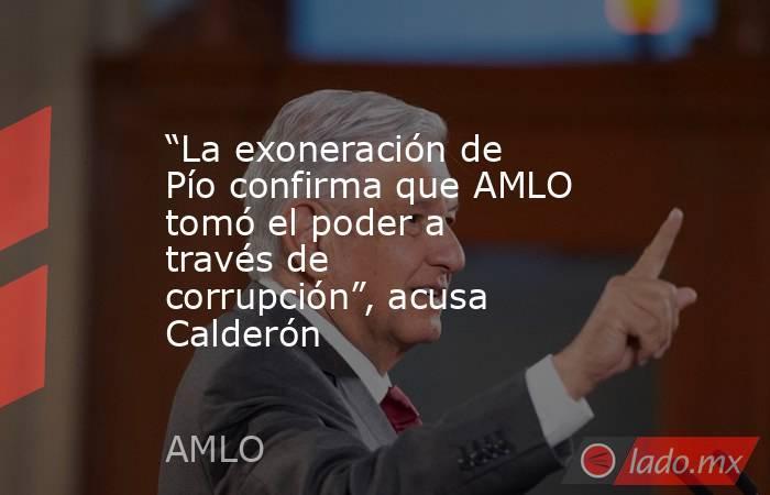 """""""La exoneración de Pío confirma que AMLO tomó el poder a través de corrupción"""", acusa Calderón. Noticias en tiempo real"""