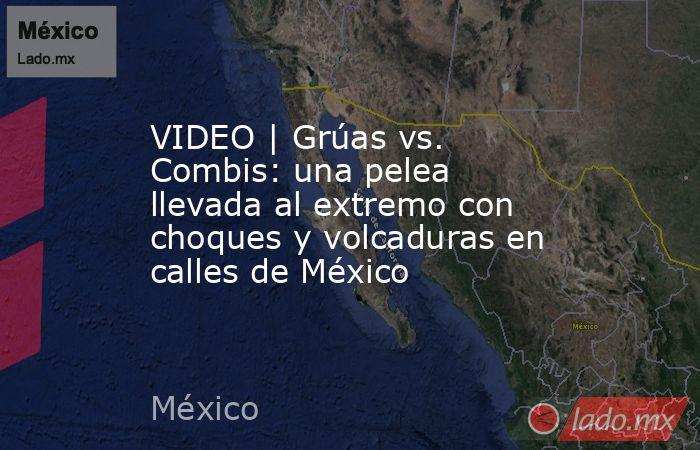 VIDEO | Grúas vs. Combis: una pelea llevada al extremo con choques y volcaduras en calles de México. Noticias en tiempo real