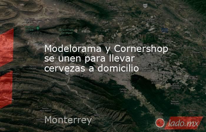 Modelorama y Cornershop se unen para llevar cervezas a domicilio. Noticias en tiempo real