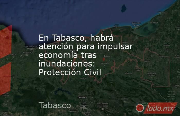 En Tabasco, habrá atención para impulsar economía tras inundaciones: Protección Civil. Noticias en tiempo real