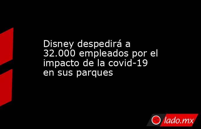 Disney despedirá a 32.000 empleados por el impacto de la covid-19 en sus parques. Noticias en tiempo real