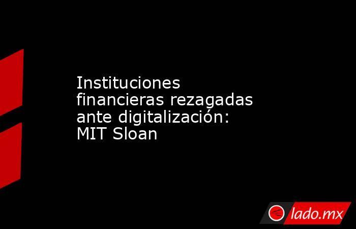 Instituciones financieras rezagadas ante digitalización: MIT Sloan. Noticias en tiempo real