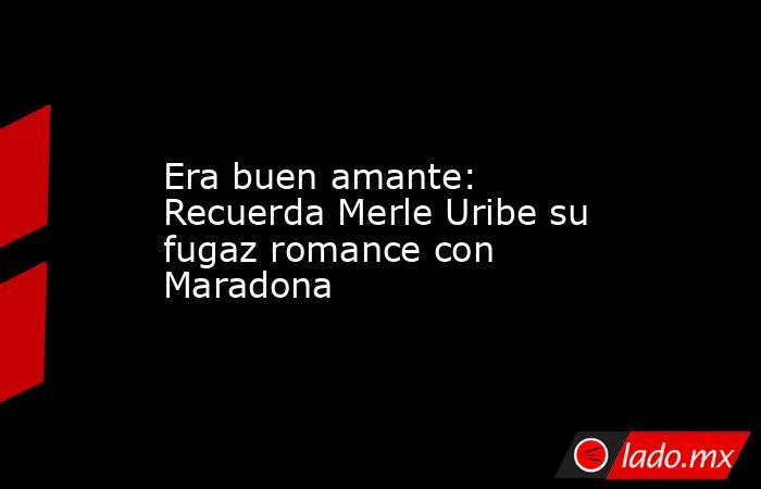 Era buen amante: Recuerda Merle Uribe su fugaz romance con Maradona . Noticias en tiempo real