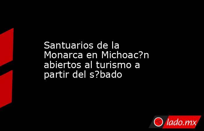 Santuarios de la Monarca en Michoac?n abiertos al turismo a partir del s?bado. Noticias en tiempo real