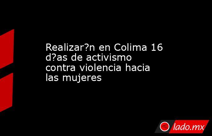 Realizar?n en Colima 16 d?as de activismo contra violencia hacia las mujeres. Noticias en tiempo real
