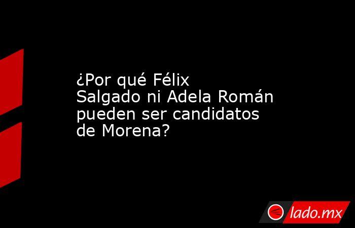 ¿Por qué Félix Salgado ni Adela Román pueden ser candidatos de Morena?. Noticias en tiempo real