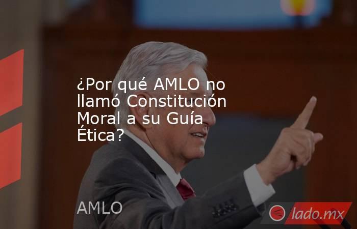 ¿Por qué AMLO no llamó Constitución Moral a su Guía Ética?. Noticias en tiempo real
