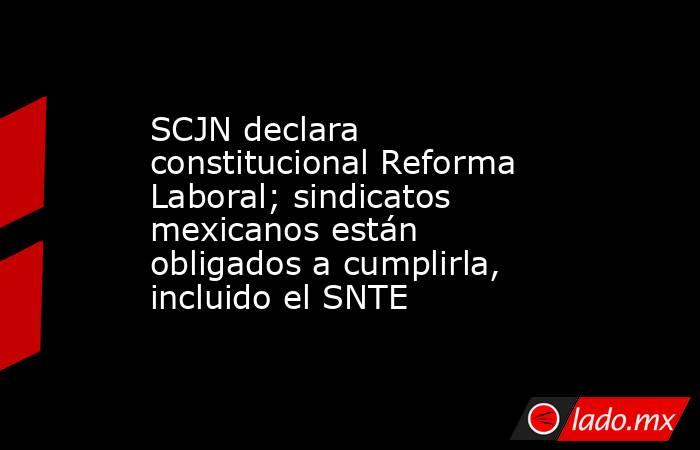 SCJN declara constitucional Reforma Laboral; sindicatos mexicanos están obligados a cumplirla, incluido el SNTE. Noticias en tiempo real