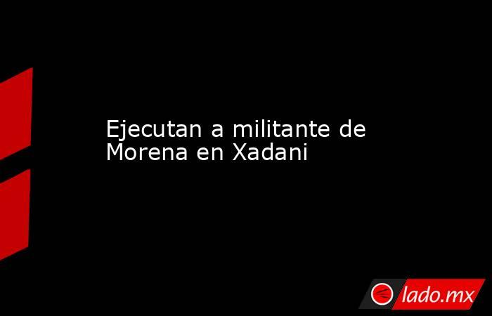 Ejecutan a militante de Morena en Xadani. Noticias en tiempo real