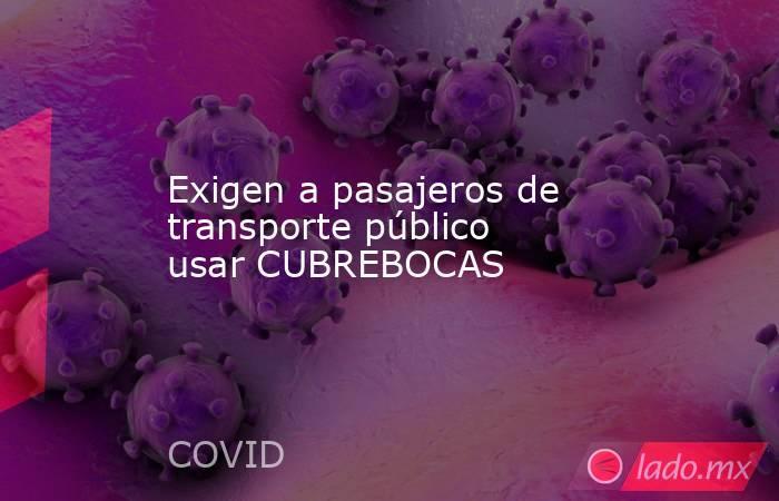 Exigen a pasajeros de transporte público usar CUBREBOCAS. Noticias en tiempo real
