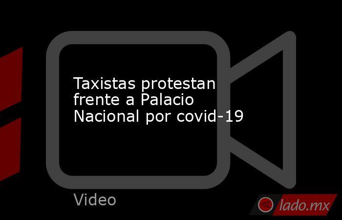 Taxistas protestan frente a Palacio Nacional por covid-19. Noticias en tiempo real