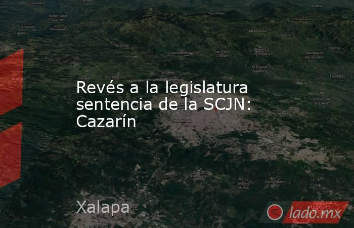 Revés a la legislatura sentencia de la SCJN: Cazarín. Noticias en tiempo real