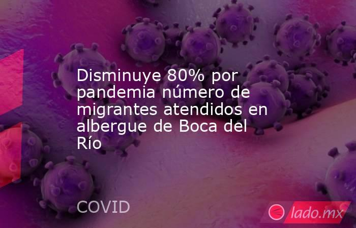 Disminuye 80% por pandemia número de migrantes atendidos en albergue de Boca del Río. Noticias en tiempo real