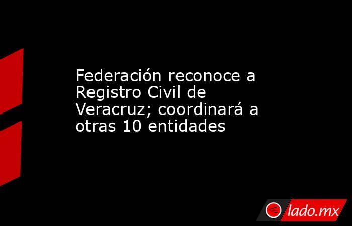 Federación reconoce a Registro Civil de Veracruz; coordinará a otras 10 entidades. Noticias en tiempo real