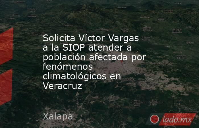 Solicita Víctor Vargas a la SIOP atender a población afectada por fenómenos climatológicos en Veracruz. Noticias en tiempo real