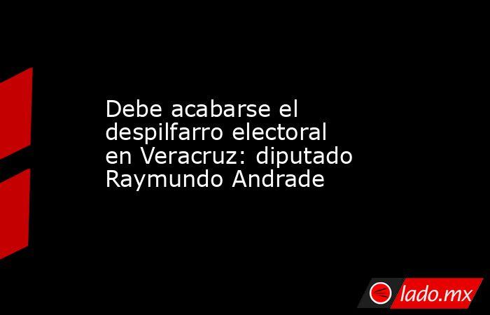 Debe acabarse el despilfarro electoral en Veracruz: diputado Raymundo Andrade. Noticias en tiempo real
