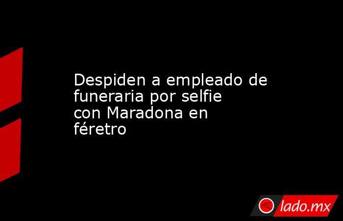 Despiden a empleado de funeraria por selfie con Maradona en féretro. Noticias en tiempo real
