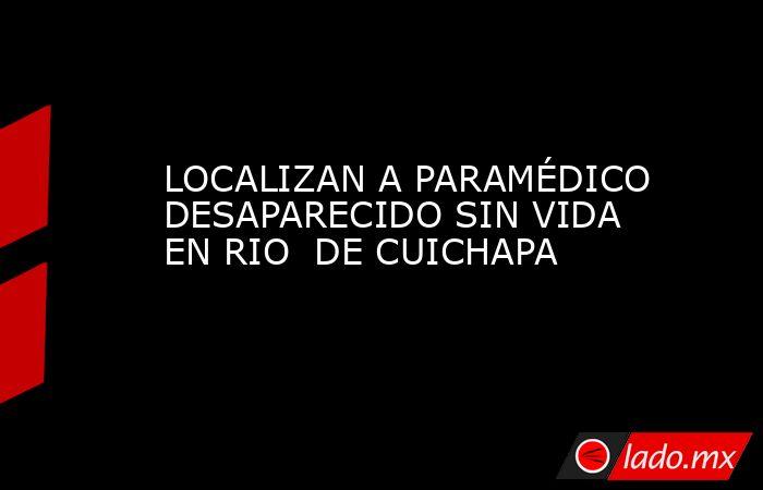 LOCALIZAN A PARAMÉDICO DESAPARECIDO SIN VIDA EN RIO  DE CUICHAPA. Noticias en tiempo real