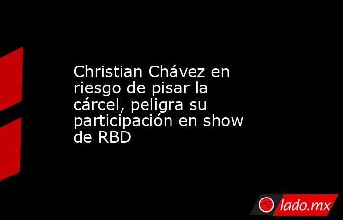 Christian Chávez en riesgo de pisar la cárcel, peligra su participación en show de RBD. Noticias en tiempo real
