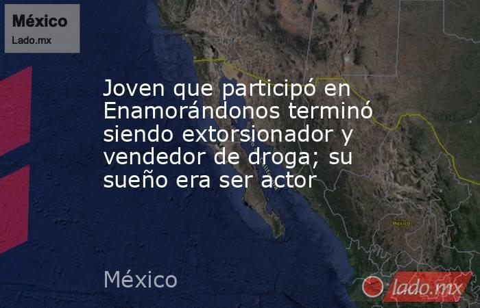 Joven que participó en Enamorándonos terminó siendo extorsionador y vendedor de droga; su sueño era ser actor. Noticias en tiempo real