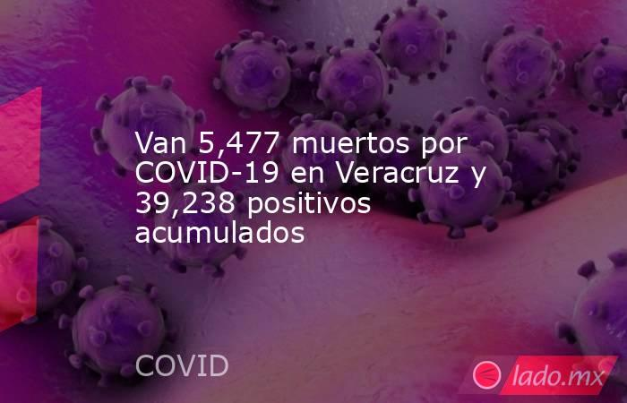Van 5,477 muertos por COVID-19 en Veracruz y 39,238 positivos acumulados. Noticias en tiempo real