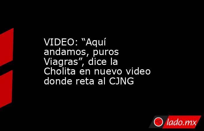 """VIDEO: """"Aquí andamos, puros Viagras"""", dice la Cholita en nuevo video donde reta al CJNG. Noticias en tiempo real"""