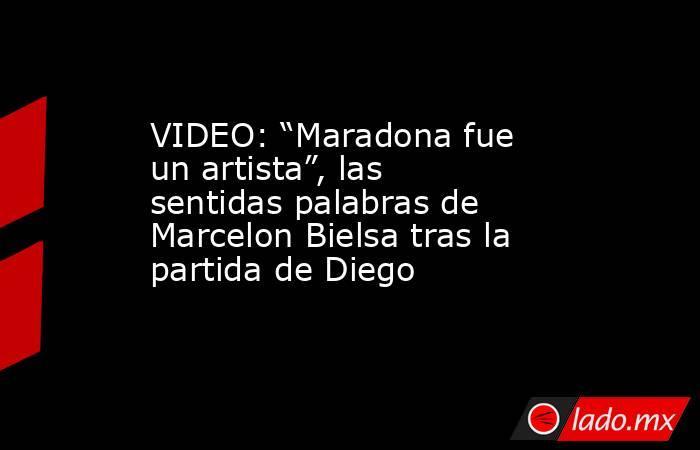 """VIDEO: """"Maradona fue un artista"""", las sentidas palabras de Marcelon Bielsa tras la partida de Diego. Noticias en tiempo real"""