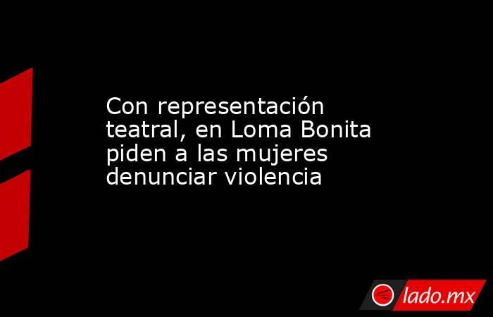 Con representación teatral, en Loma Bonita piden a las mujeres denunciar violencia. Noticias en tiempo real