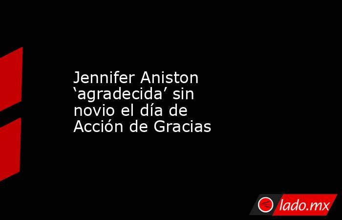 Jennifer Aniston 'agradecida' sin novio el día de Acción de Gracias. Noticias en tiempo real