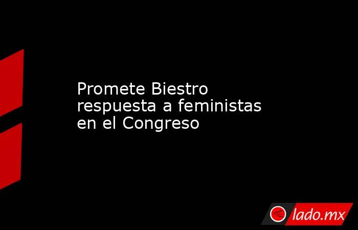 Promete Biestro respuesta a feministas en el Congreso. Noticias en tiempo real