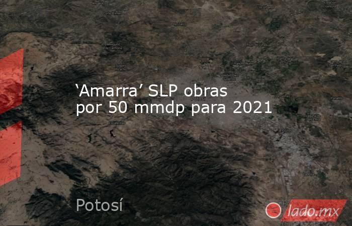 'Amarra' SLP obras por 50 mmdp para 2021. Noticias en tiempo real