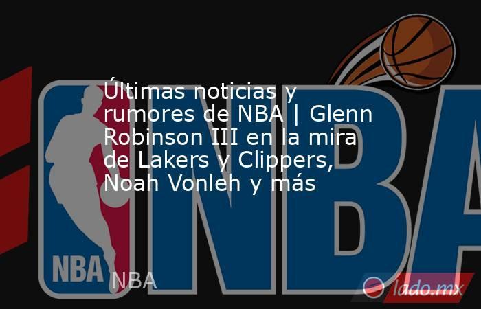 Últimas noticias y rumores de NBA   Glenn Robinson III en la mira de Lakers y Clippers, Noah Vonleh y más. Noticias en tiempo real