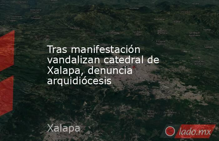 Tras manifestación vandalizan catedral de Xalapa, denuncia arquidiócesis. Noticias en tiempo real