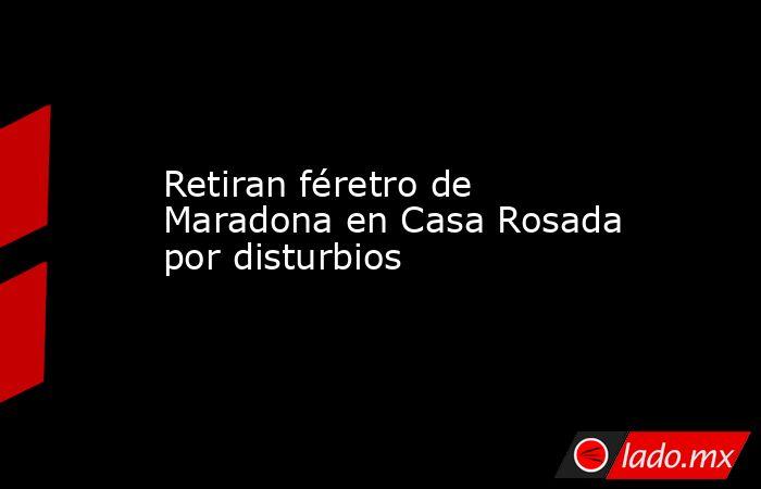 Retiran féretro de Maradona en Casa Rosada por disturbios. Noticias en tiempo real