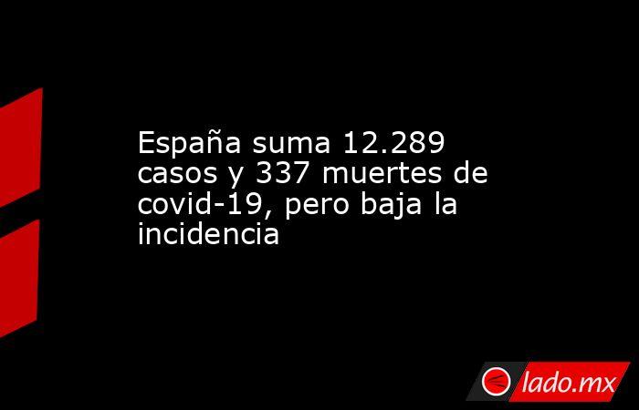 España suma 12.289 casos y 337 muertes de covid-19, pero baja la incidencia. Noticias en tiempo real