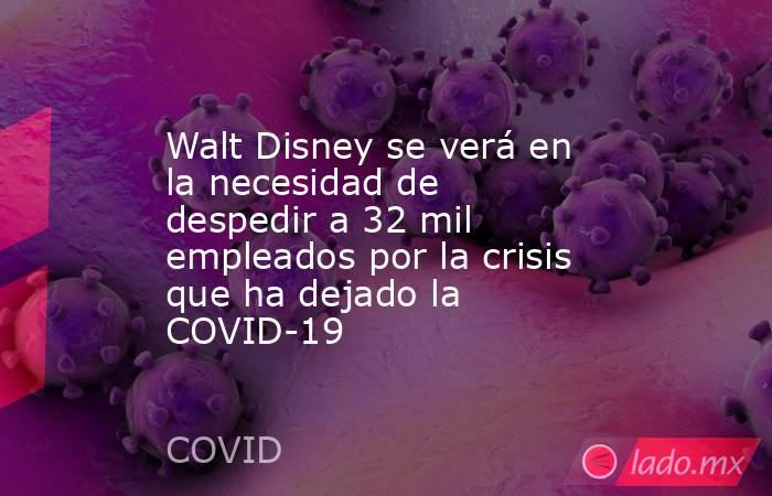 Walt Disney se verá en la necesidad de despedir a 32 mil empleados por la crisis que ha dejado la COVID-19. Noticias en tiempo real