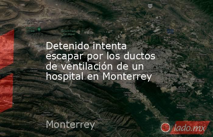 Detenido intenta escapar por los ductos de ventilación de un hospital en Monterrey. Noticias en tiempo real