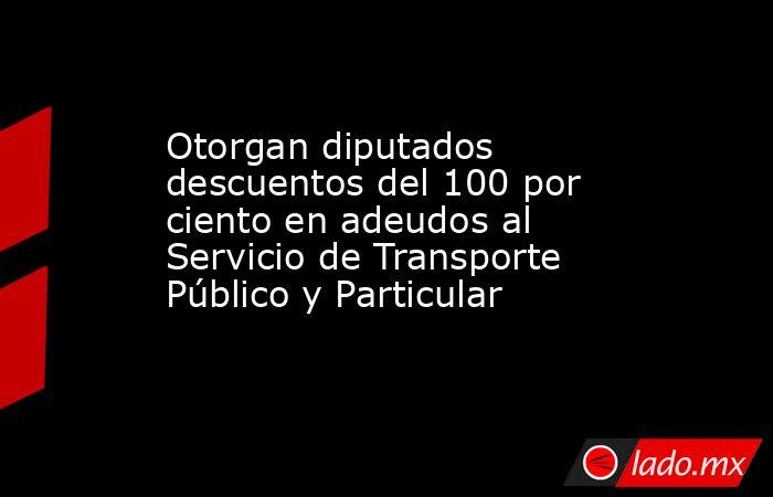 Otorgan diputados descuentos del 100 por ciento en adeudos al Servicio de Transporte Público y Particular. Noticias en tiempo real