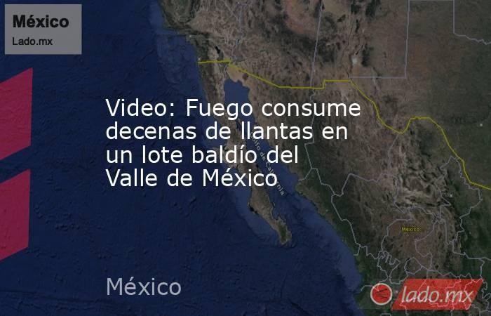 Video: Fuego consume decenas de llantas en un lote baldío del Valle de México. Noticias en tiempo real